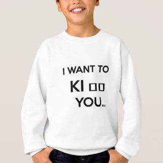 I WANT TO KI_ _ YOU SWEATSHIRT