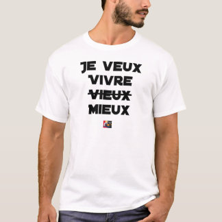 I WANT TO LIVE VIEUX/MIEUX - Word games - Francoi T-Shirt