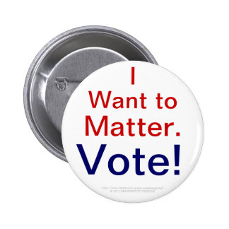 I Want to Matter.  Vote! 2 Inch Round Button