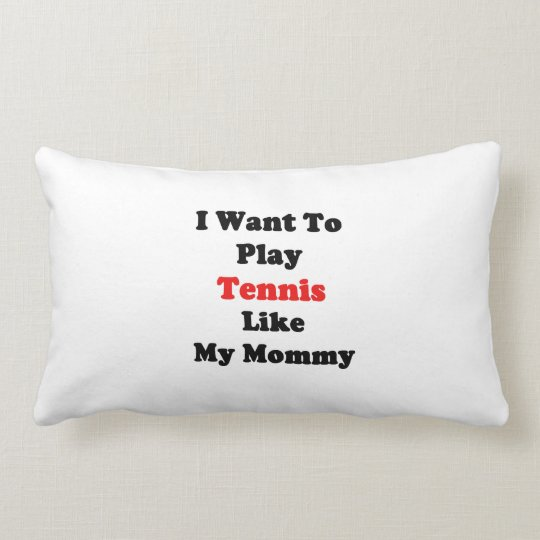I Want To Play Tennis Like My Mommy Lumbar Pillow