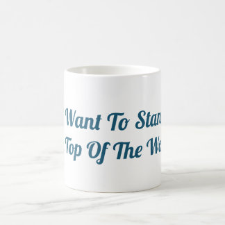I Want To Stand on Top of the World Mug