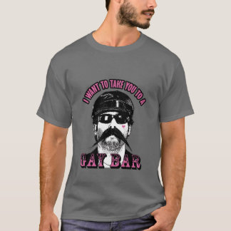 I Want To Take You To A Gay Bar T-Shirt