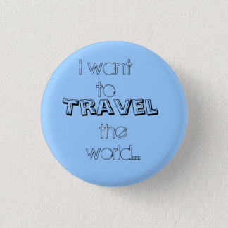 I want to, Travel, the world... 1 Inch Round Button