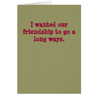 I wanted our friendship to go a long ways. card