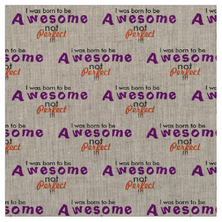 I was born to be Awesome not Perfect! Fabric