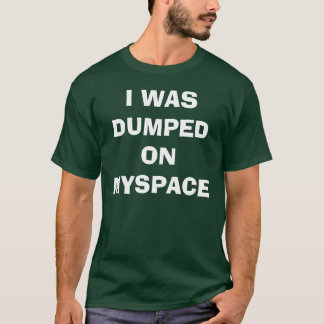 I WAS DUMPED ON MYSPACE T-Shirt