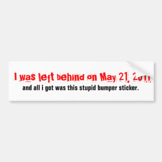 I was left behind on May 21... Bumper Sticker