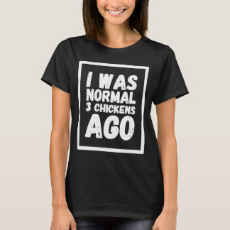 I was normal 3 chickens ago T-Shirt