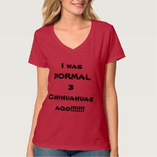I WAS NORMAL 3 CHIHUAHUAS AGO! T-Shirt