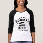 I Was Normal Three Ferrets Ago T-Shirt