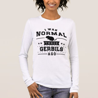 I Was Normal Three Gerbils Ago Long Sleeve T-Shirt