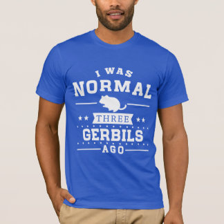 I Was Normal Three Gerbils Ago T-Shirt
