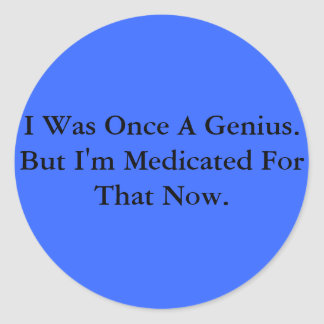I Was Once A Genius. But I'm Medicated For That... Round Sticker