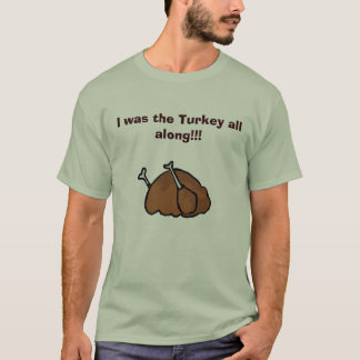 I was the Turkey all along!!! T-Shirt