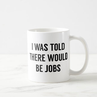 I Was Told There Would Be Jobs Coffee Mug