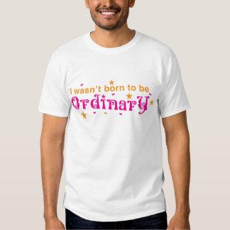 I WASN'T BORN to be ORDINARY! Shirt
