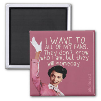 I wave to all of my fans... square magnet