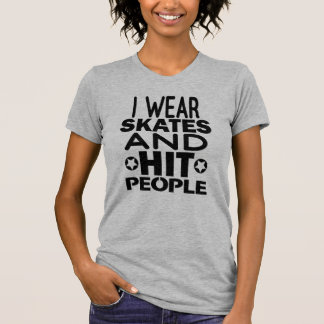 I wear skates and hit people, Roller Derby T-Shirt