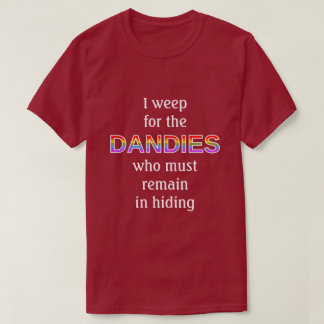 I weep for the DANDIES who must remain in hiding T-Shirt