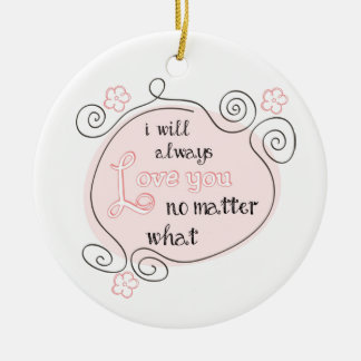 I Will Always Love You No Matter What Ceramic Ornament