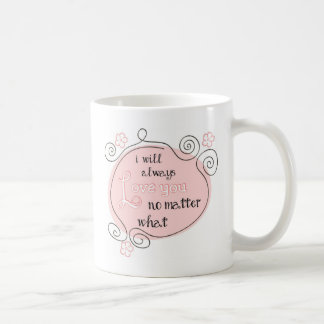 I Will Always Love You No Matter What Coffee Mug