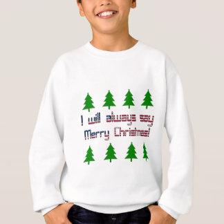 I will always say Merry Christmas Sweatshirt