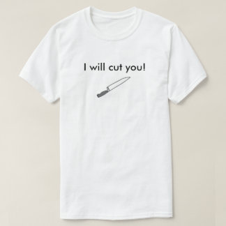I will cut you! T-Shirt