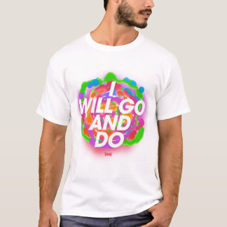 I Will Go And Do T-Shirt