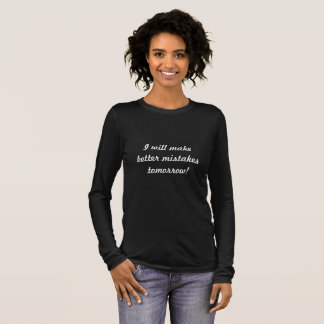 I will make better mistakes tomorrow! long sleeve T-Shirt