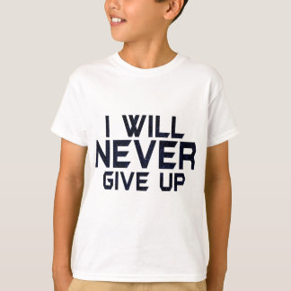 I will never give up T-Shirt