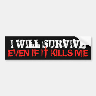 I will survive even if it kills me Bumper Sticker