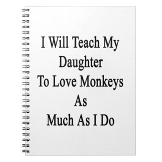 I Will Teach My Daughter To Love Monkeys As Much A Spiral Note Books
