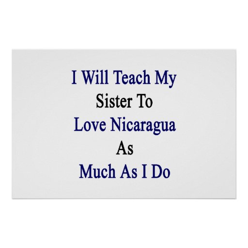 I Will Teach My Sister To Love Nicaragua As Much A Posters