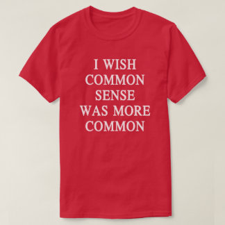 I Wish Common Sense Was More Funny Quote T shirt