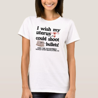 I WISH MY UTERUS COULD SHOOT BULLETS - T-Shirt