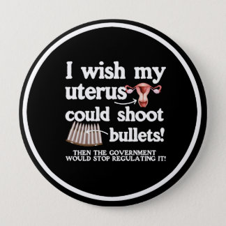 I WISH MY UTERUS COULD SHOOT BULLETS - - white -.p 4 Inch Round Button
