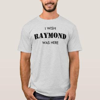 I wish Raymond was here. T-Shirt