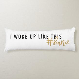 I woke up like this #fiancé! body pillow