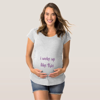 i woke up like this maternity T-Shirt