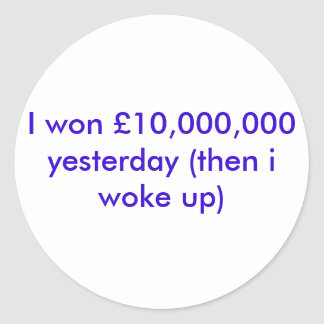 I won £10,000,000 yesterday (then i woke up) round sticker