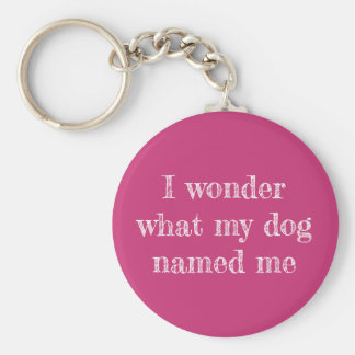 I Wonder What My Dog Named Me Keychain