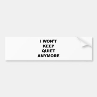 I Won't Keep Quiet Anymore Bumper Sticker