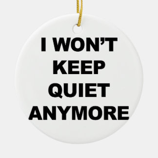 I Won't Keep Quiet Anymore Round Ceramic Ornament