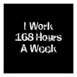 I Work 168 Hours a Week. Poster