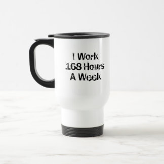I Work 168 Hours a Week. Travel Mug