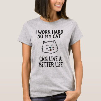 I work hard so my cat can live a better life T-Shirt