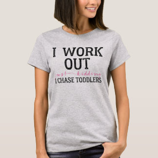 I Work Out - Just Kidding - I Chase Toddlers Humor T-Shirt