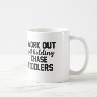 I Work Out Just Kidding I Chase Toddlers - Mom Mug