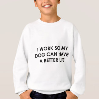 I WORK SO MY DOG CAN HAVE A BETTER LIFE SWEATSHIRT