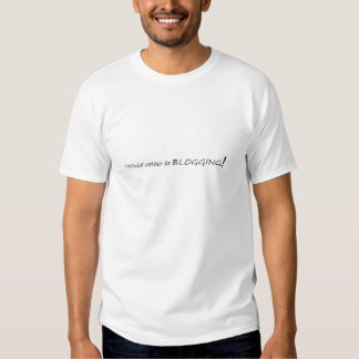 I woud rather be BLOGGING t shirt